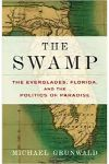 The Swamp the Ever Glades. Florida and the politics of paradise by Michael Grunwald